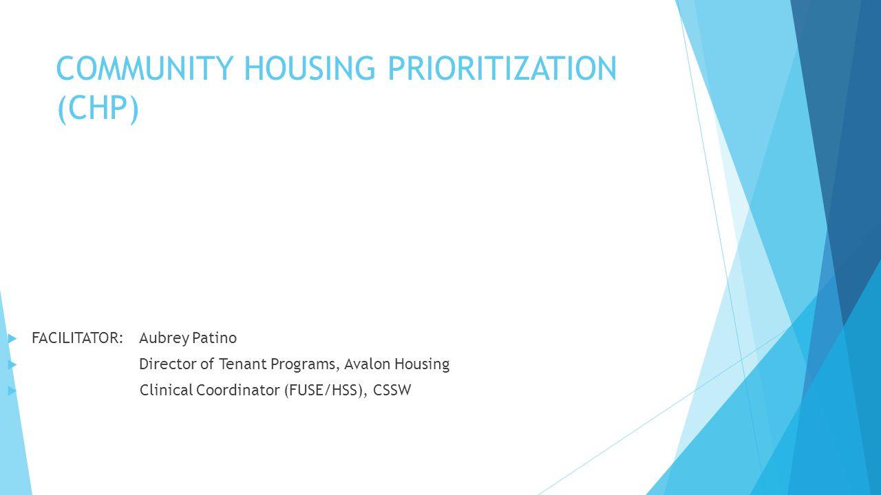 COMMUNITY HOUSING PRIORITIZATION (CHP)  FACILITATOR: Aubrey Patino  Director of Tenant Programs, Avalon Housing  Clinical Coordinator (FUSE/HSS), CSSW