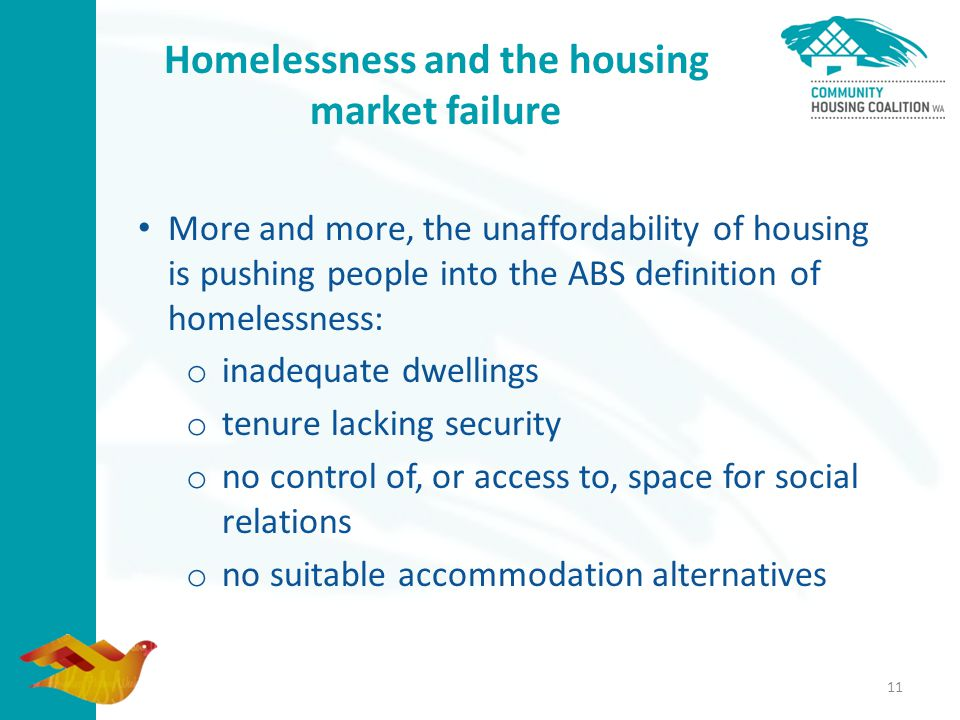 Homelessness and the housing market failure More and more, the unaffordability of housing is pushing people into the ABS definition of homelessness: o inadequate dwellings o tenure lacking security o no control of, or access to, space for social relations o no suitable accommodation alternatives 11