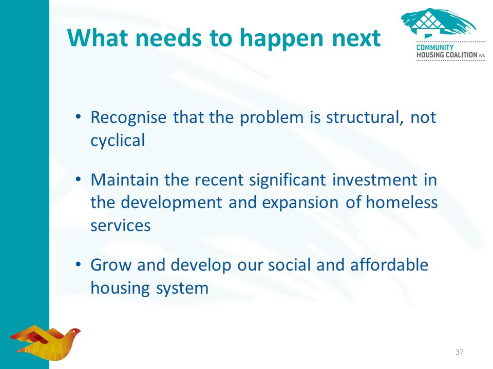 37 What needs to happen next Recognise that the problem is structural, not cyclical Maintain the recent significant investment in the development and expansion of homeless services Grow and develop our social and affordable housing system