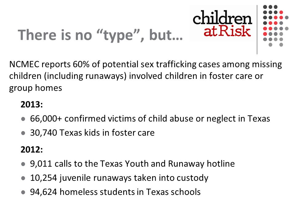 There is no type , but… NCMEC reports 60% of potential sex trafficking cases among missing children (including runaways) involved children in foster care or group homes 2013: 66,000+ confirmed victims of child abuse or neglect in Texas 30,740 Texas kids in foster care 2012: 9,011 calls to the Texas Youth and Runaway hotline 10,254 juvenile runaways taken into custody 94,624 homeless students in Texas schools