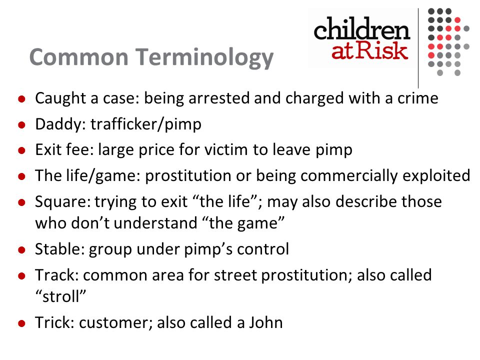 Common Terminology Caught a case: being arrested and charged with a crime Daddy: trafficker/pimp Exit fee: large price for victim to leave pimp The life/game: prostitution or being commercially exploited Square: trying to exit the life ; may also describe those who don't understand the game Stable: group under pimp's control Track: common area for street prostitution; also called stroll Trick: customer; also called a John