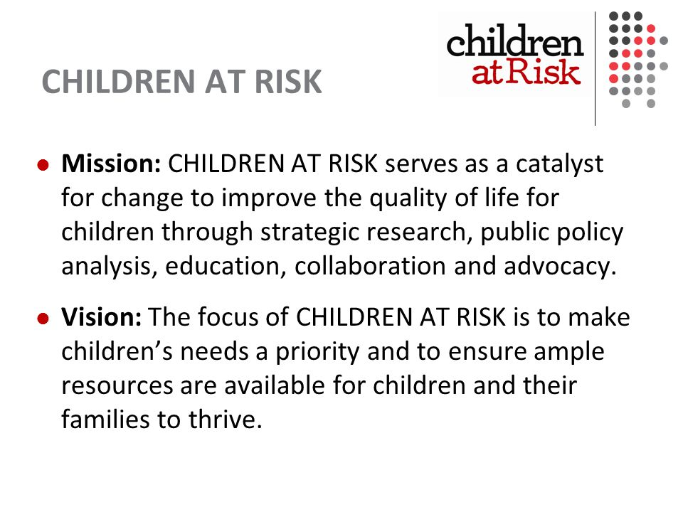 CHILDREN AT RISK Mission: CHILDREN AT RISK serves as a catalyst for change to improve the quality of life for children through strategic research, public policy analysis, education, collaboration and advocacy.