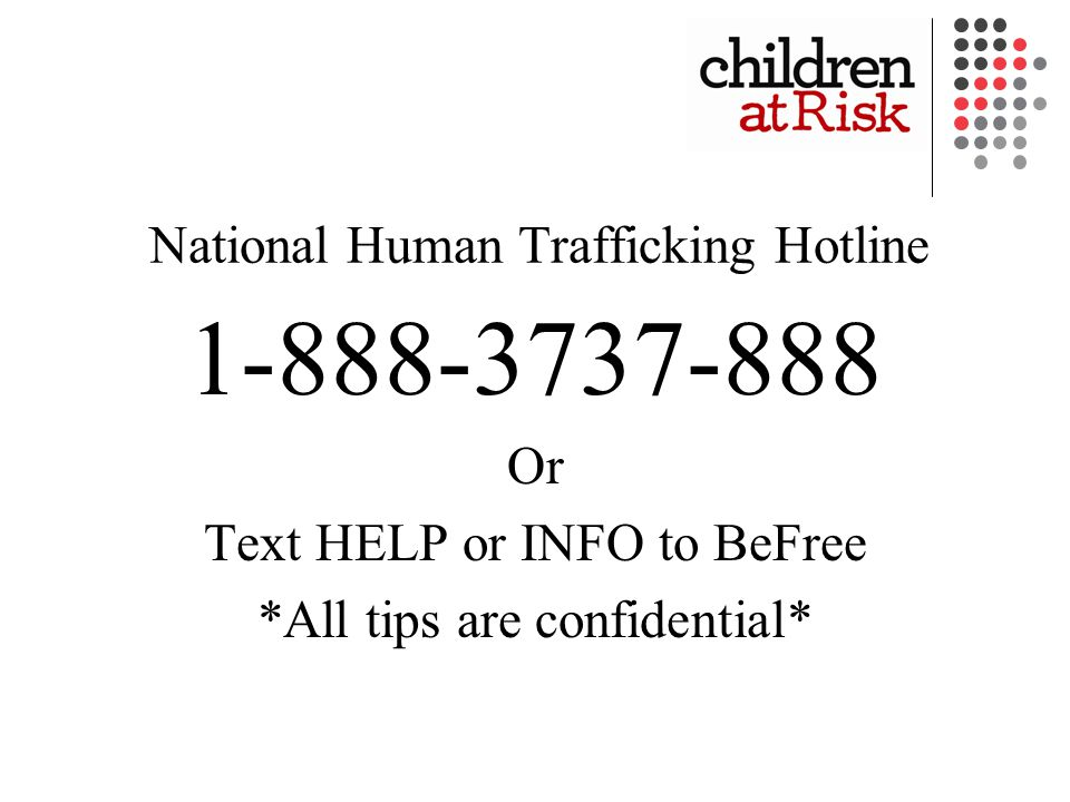 National Human Trafficking Hotline 1-888-3737-888 Or Text HELP or INFO to BeFree *All tips are confidential*