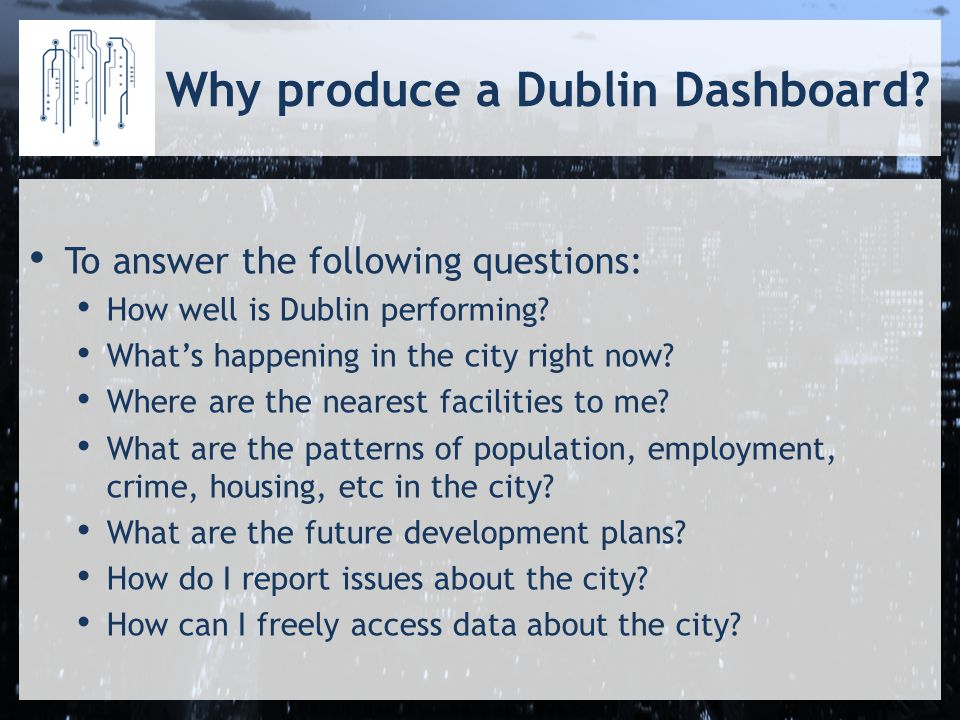 Why produce a Dublin Dashboard. To answer the following questions: How well is Dublin performing.