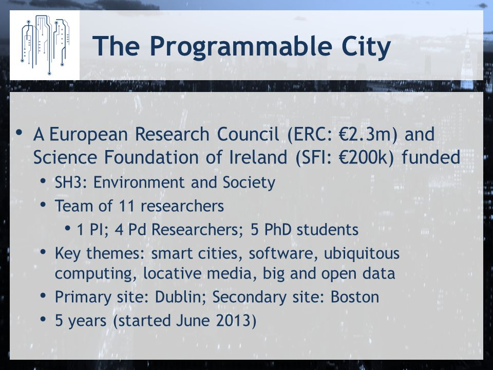 The Programmable City A European Research Council (ERC: €2.3m) and Science Foundation of Ireland (SFI: €200k) funded SH3: Environment and Society Team of 11 researchers 1 PI; 4 Pd Researchers; 5 PhD students Key themes: smart cities, software, ubiquitous computing, locative media, big and open data Primary site: Dublin; Secondary site: Boston 5 years (started June 2013)