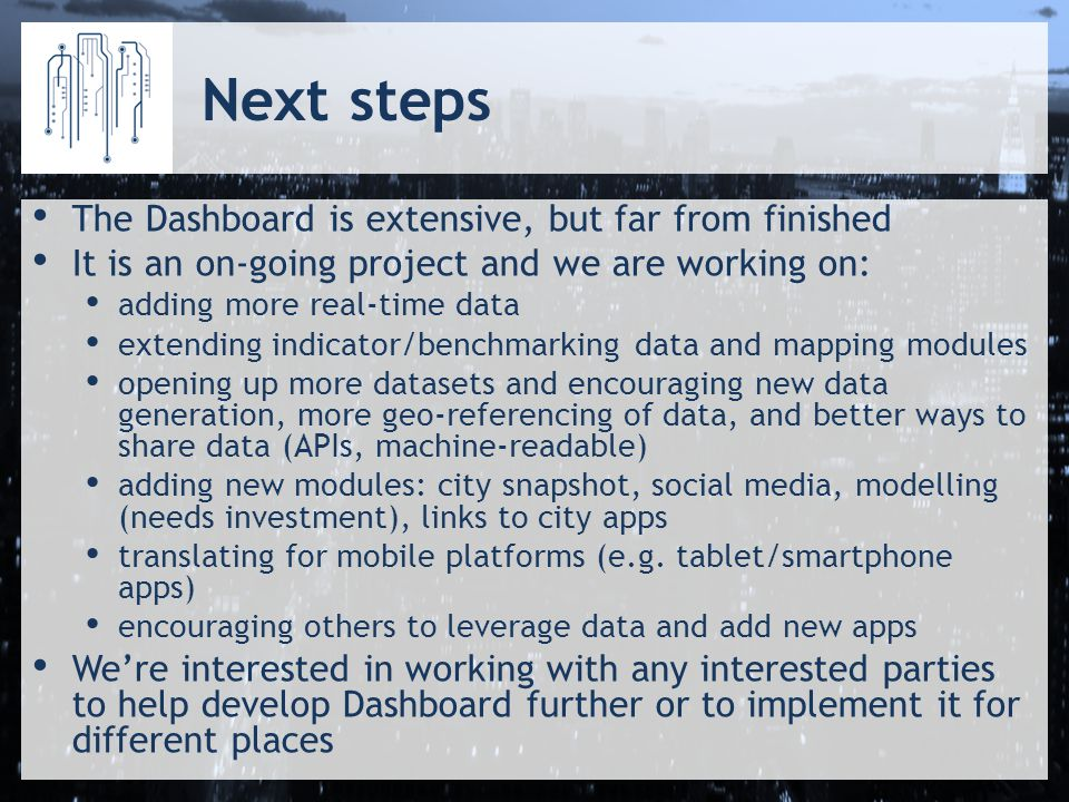 Next steps The Dashboard is extensive, but far from finished It is an on-going project and we are working on: adding more real-time data extending indicator/benchmarking data and mapping modules opening up more datasets and encouraging new data generation, more geo-referencing of data, and better ways to share data (APIs, machine-readable) adding new modules: city snapshot, social media, modelling (needs investment), links to city apps translating for mobile platforms (e.g.