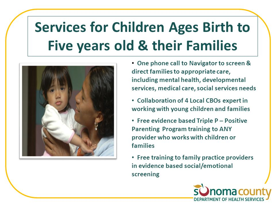 Services for Children Ages Birth to Five years old & their Families One phone call to Navigator to screen & direct families to appropriate care, including mental health, developmental services, medical care, social services needs Collaboration of 4 Local CBOs expert in working with young children and families Free evidence based Triple P – Positive Parenting Program training to ANY provider who works with children or families Free training to family practice providers in evidence based social/emotional screening