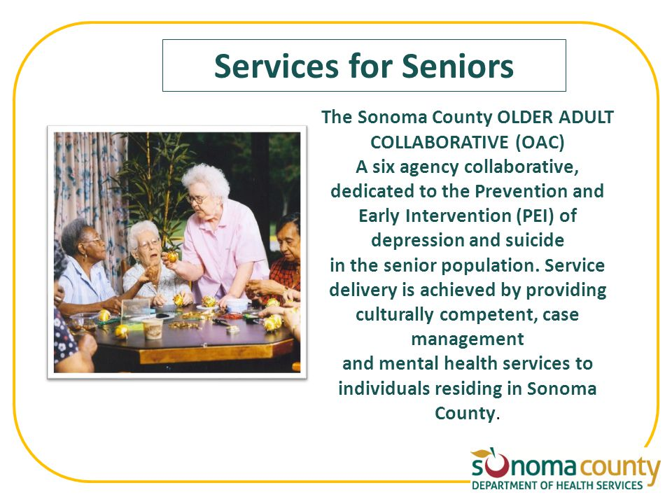 Services for Seniors The Sonoma County OLDER ADULT COLLABORATIVE (OAC) A six agency collaborative, dedicated to the Prevention and Early Intervention (PEI) of depression and suicide in the senior population.