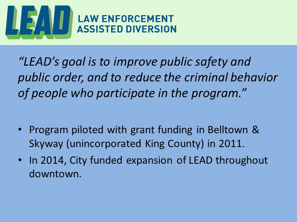 LEAD's goal is to improve public safety and public order, and to reduce the criminal behavior of people who participate in the program. Program piloted with grant funding in Belltown & Skyway (unincorporated King County) in 2011.