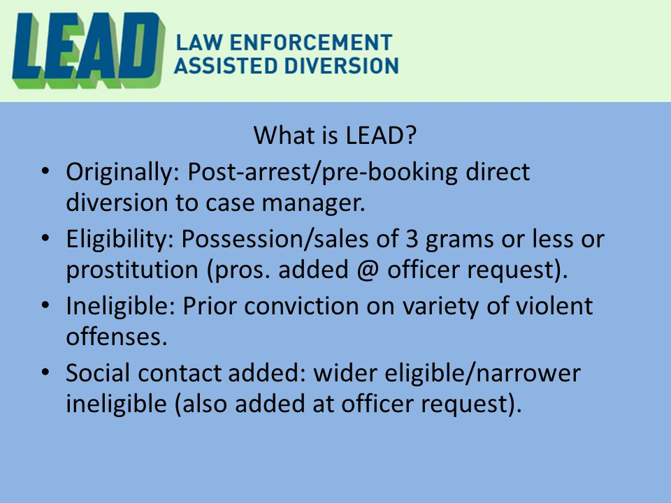 LEAD services: as of Dec 2014 Total Enrolled Clients: 252 Homeless 86% For Homeless LEAD participants: Housed in permanent housing 40% Housed in long-term transitional recovery housing33% Ever sheltered in motels /shelters(55% 1 st yr $)80%