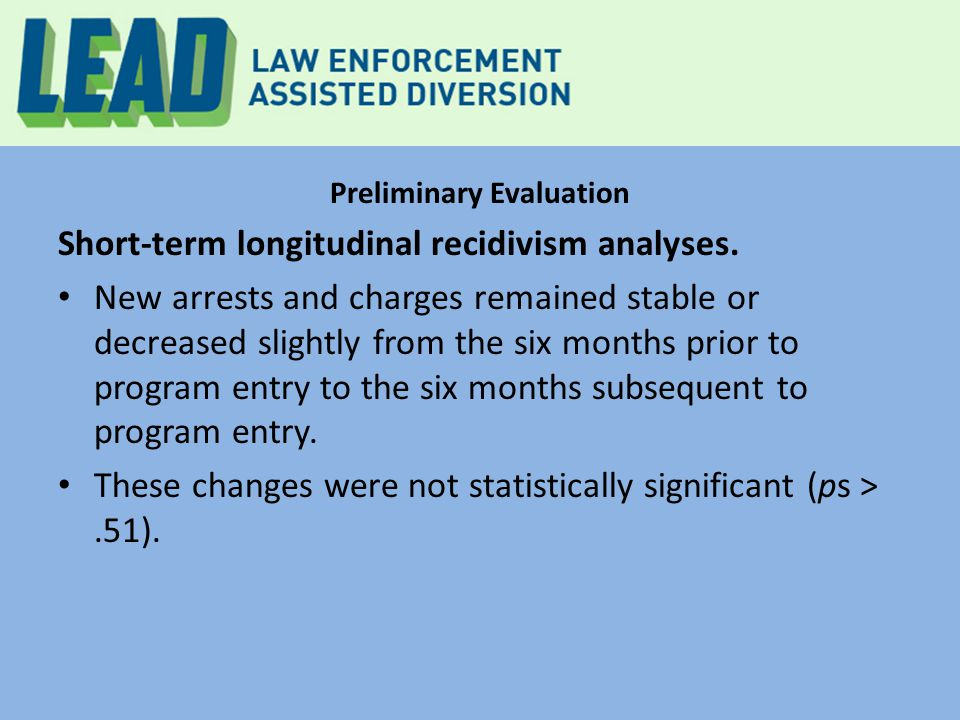 Preliminary Evaluation Short-term longitudinal recidivism analyses. New arrests and charges remained stable or decreased slightly from the six months