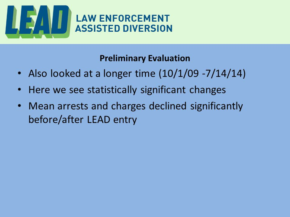Preliminary Evaluation Also looked at a longer time (10/1/09 -7/14/14) Here we see statistically significant changes Mean arrests and charges declined significantly before/after LEAD entry