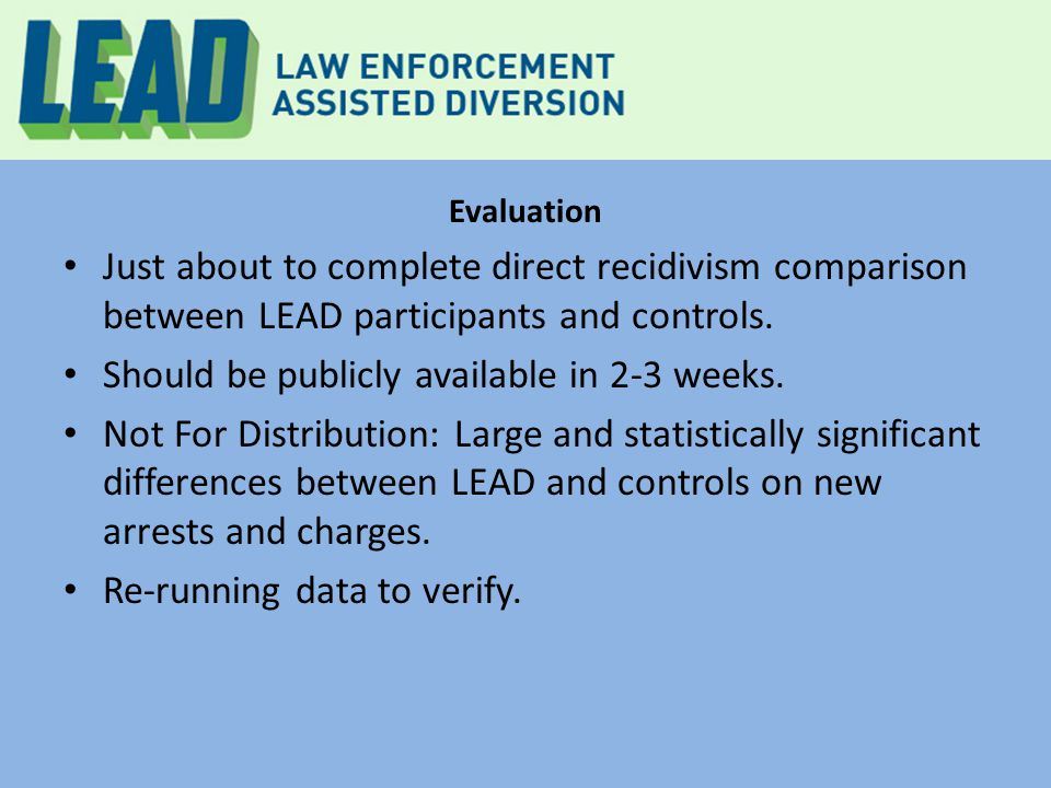 Evaluation Just about to complete direct recidivism comparison between LEAD participants and controls. Should be publicly available in 2-3 weeks. Not
