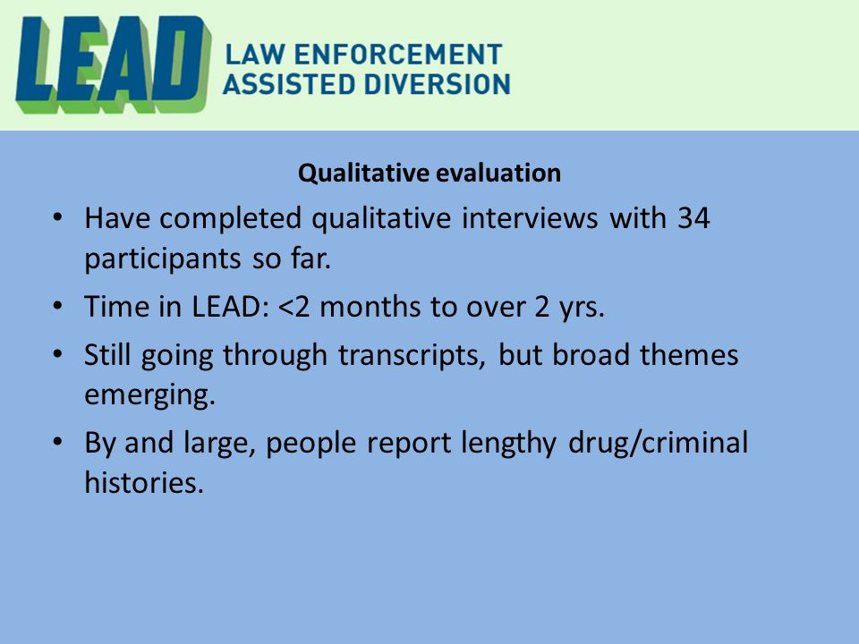 Qualitative evaluation Have completed qualitative interviews with 34 participants so far. Time in LEAD: <2 months to over 2 yrs. Still going through t