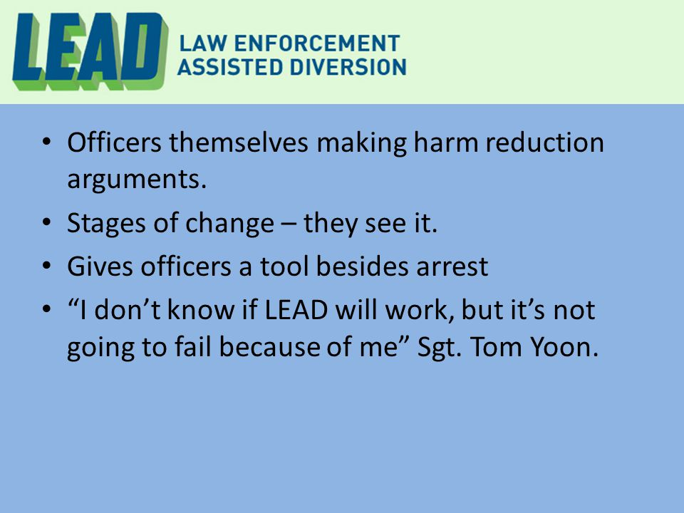 "Officers themselves making harm reduction arguments. Stages of change – they see it. Gives officers a tool besides arrest ""I don't know if LEAD will w"