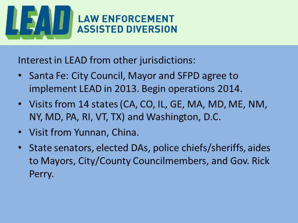 Interest in LEAD from other jurisdictions: Santa Fe: City Council, Mayor and SFPD agree to implement LEAD in 2013. Begin operations 2014. Visits from