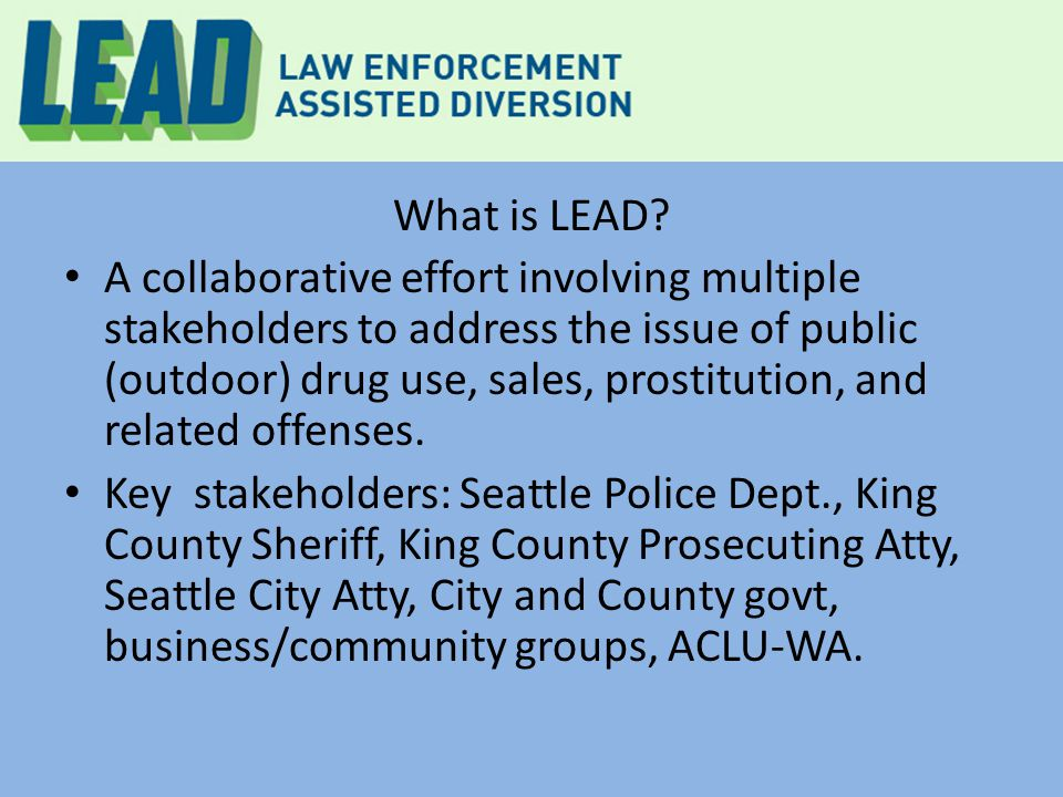 What is LEAD? A collaborative effort involving multiple stakeholders to address the issue of public (outdoor) drug use, sales, prostitution, and relat