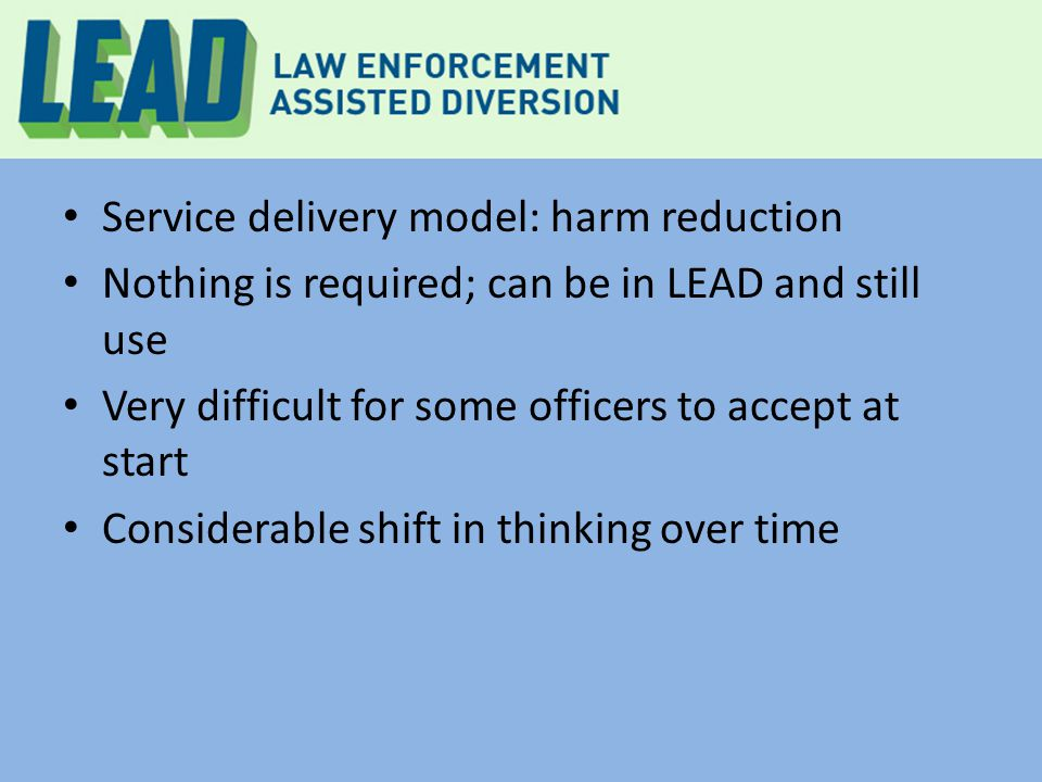 Service delivery model: harm reduction Nothing is required; can be in LEAD and still use Very difficult for some officers to accept at start Considerable shift in thinking over time