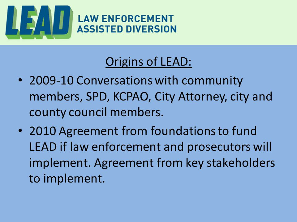 Origins of LEAD: 2009-10 Conversations with community members, SPD, KCPAO, City Attorney, city and county council members. 2010 Agreement from foundat