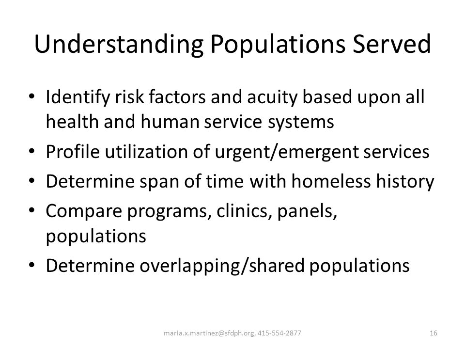 Understanding Populations Served Identify risk factors and acuity based upon all health and human service systems Profile utilization of urgent/emerge