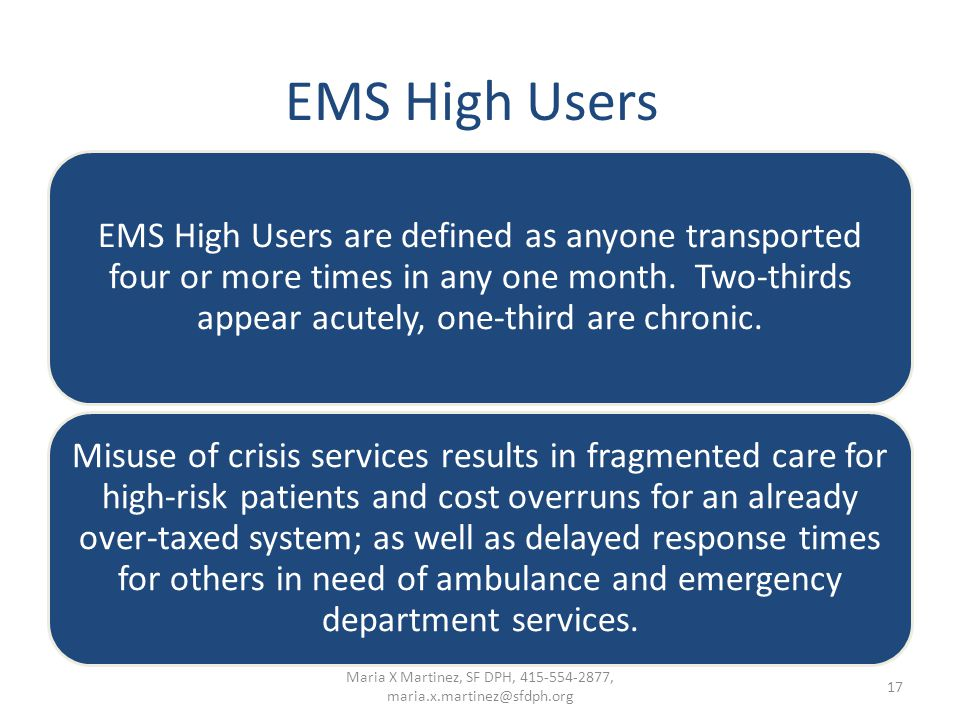 EMS High Users EMS High Users are defined as anyone transported four or more times in any one month. Two-thirds appear acutely, one-third are chronic.