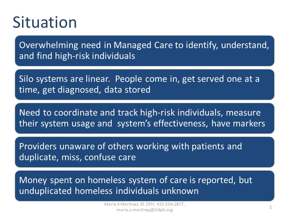 Situation Overwhelming need in Managed Care to identify, understand, and find high-risk individuals Silo systems are linear. People come in, get serve
