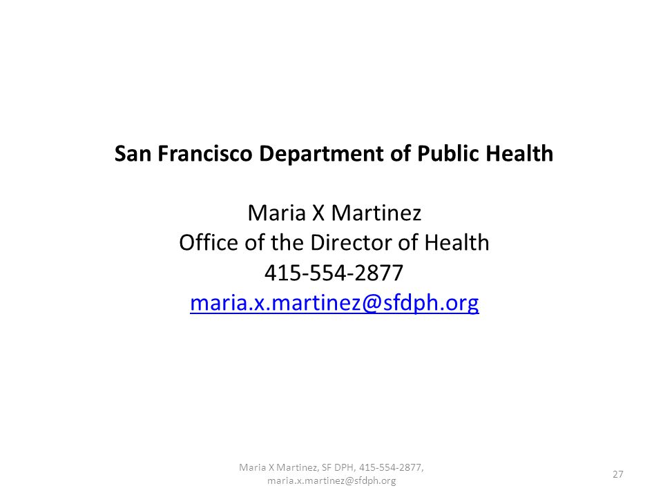 San Francisco Department of Public Health Maria X Martinez Office of the Director of Health 415-554-2877 maria.x.martinez@sfdph.org maria.x.martinez@sfdph.org 27 Maria X Martinez, SF DPH, 415-554-2877, maria.x.martinez@sfdph.org