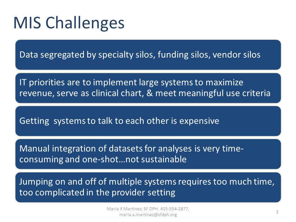 MIS Challenges Data segregated by specialty silos, funding silos, vendor silos IT priorities are to implement large systems to maximize revenue, serve as clinical chart, & meet meaningful use criteria Getting systems to talk to each other is expensive Manual integration of datasets for analyses is very time- consuming and one-shot…not sustainable Jumping on and off of multiple systems requires too much time, too complicated in the provider setting 3 Maria X Martinez, SF DPH, 415-554-2877, maria.x.martinez@sfdph.org