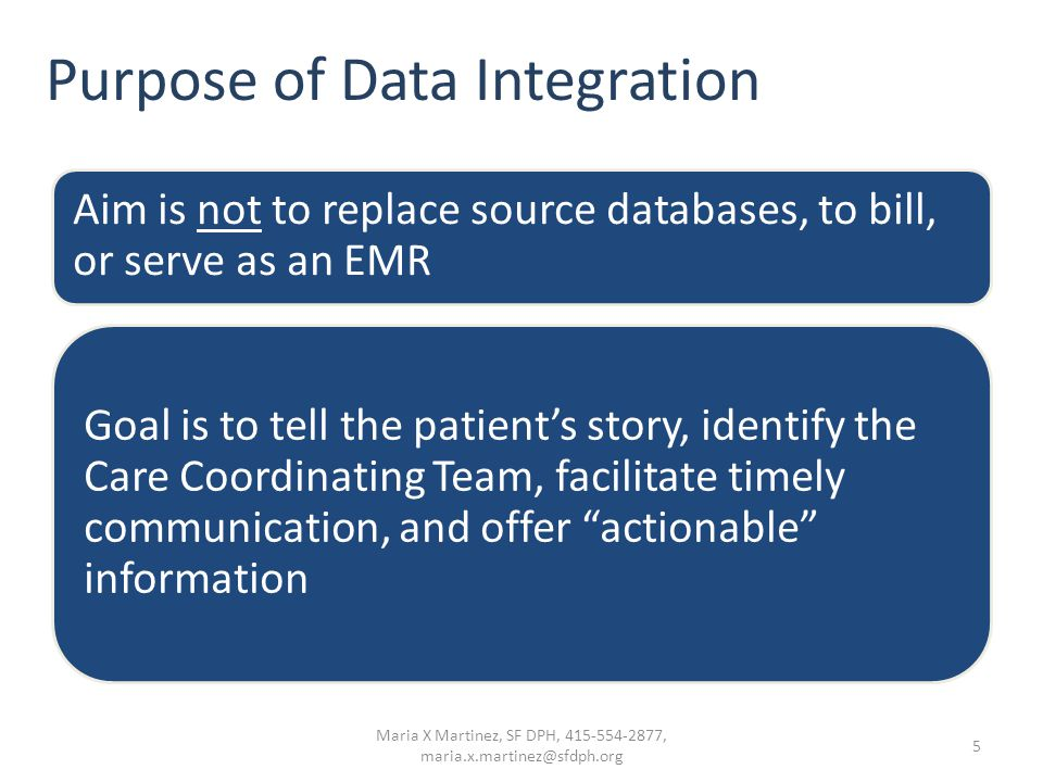 Purpose of Data Integration Aim is not to replace source databases, to bill, or serve as an EMR Goal is to tell the patient's story, identify the Care