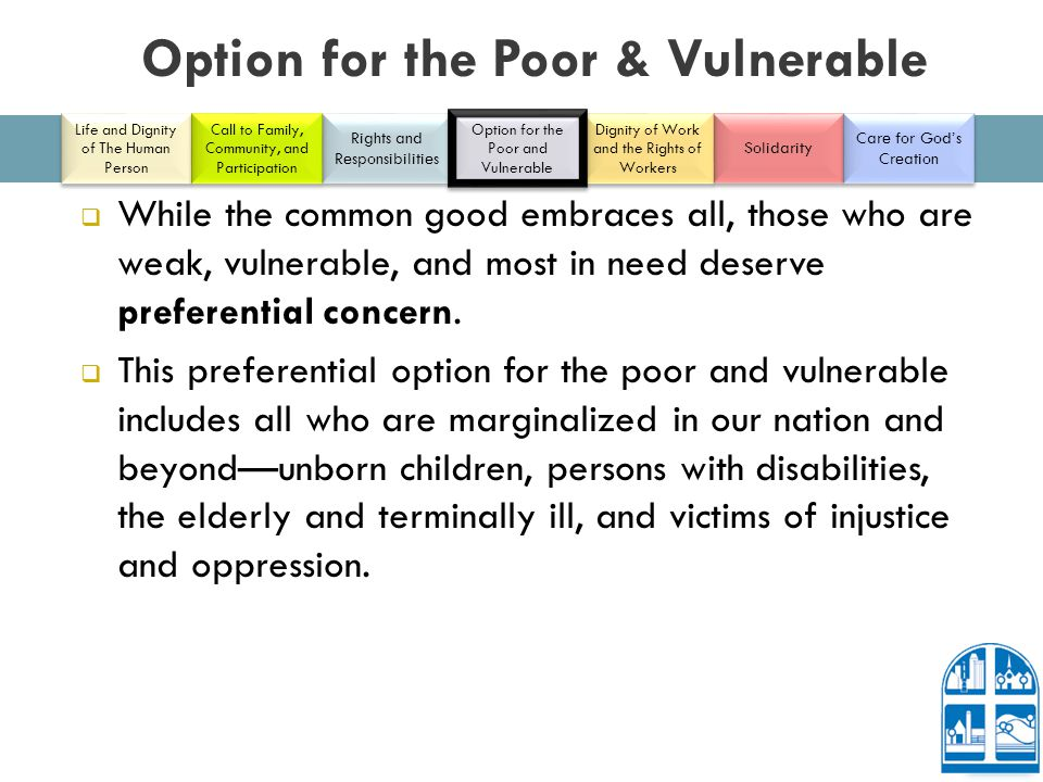 Option for the Poor & Vulnerable  While the common good embraces all, those who are weak, vulnerable, and most in need deserve preferential concern.