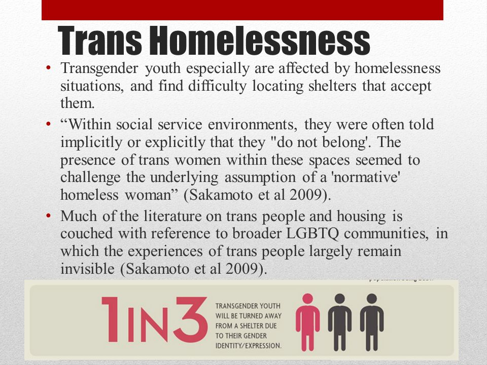 Trans Homelessness Transgender youth especially are affected by homelessness situations, and find difficulty locating shelters that accept them.