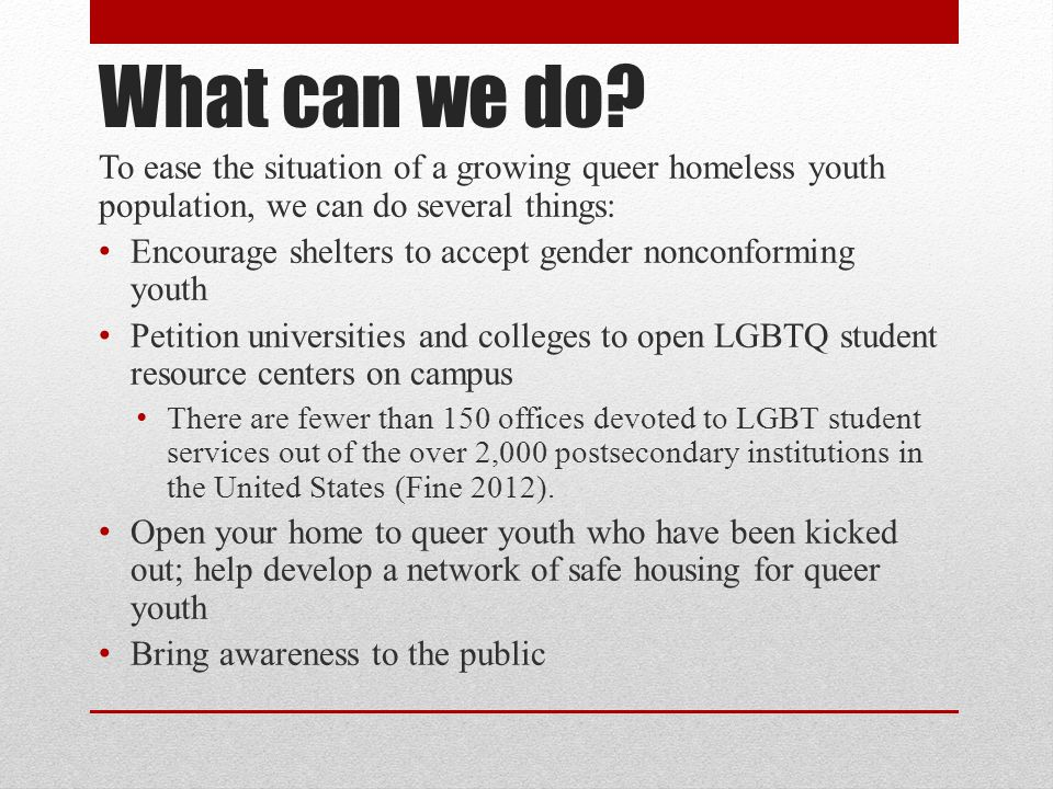 What can we do? To ease the situation of a growing queer homeless youth population, we can do several things: Encourage shelters to accept gender nonc