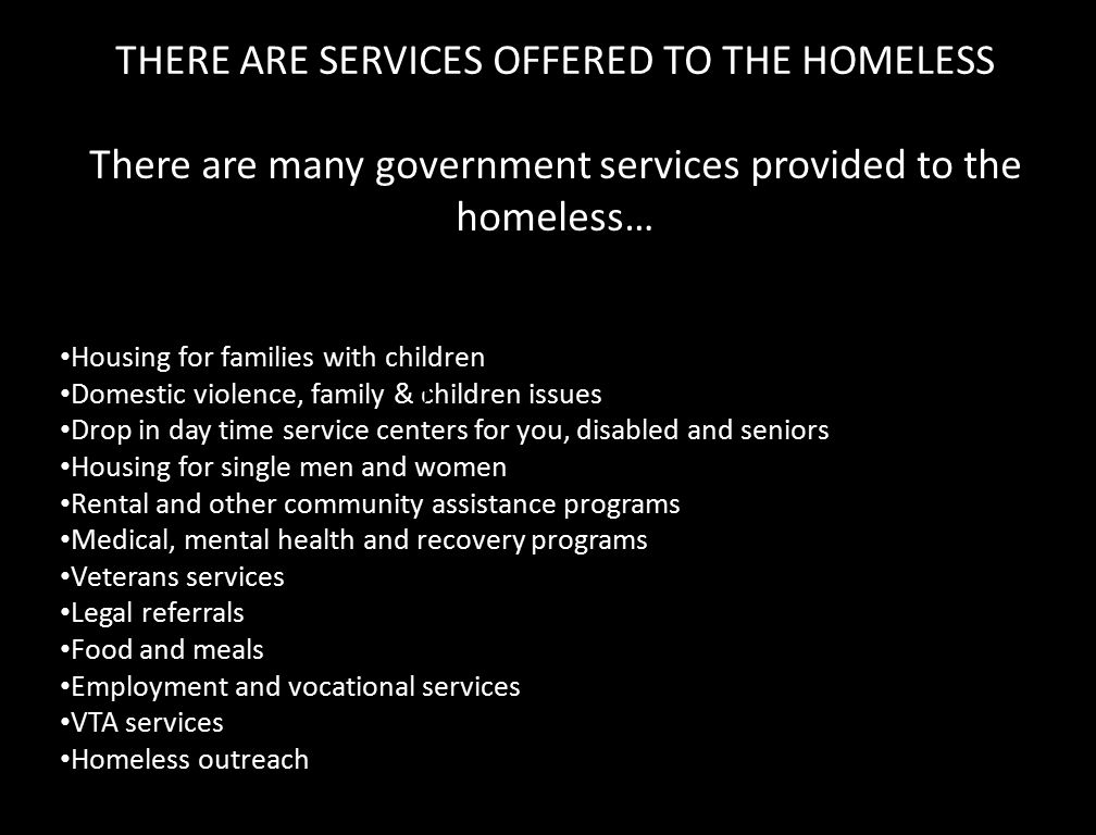 THERE ARE SERVICES OFFERED TO THE HOMELESS There are many government services provided to the homeless… Housing for families with children Domestic violence, family & children issues Drop in day time service centers for you, disabled and seniors Housing for single men and women Rental and other community assistance programs Medical, mental health and recovery programs Veterans services Legal referrals Food and meals Employment and vocational services VTA services Homeless outreach f