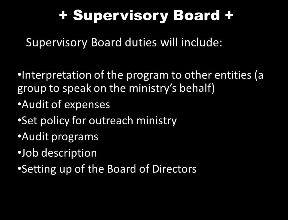 + Supervisory Board + Supervisory Board duties will include: Interpretation of the program to other entities (a group to speak on the ministry's behalf) Audit of expenses Set policy for outreach ministry Audit programs Job description Setting up of the Board of Directors
