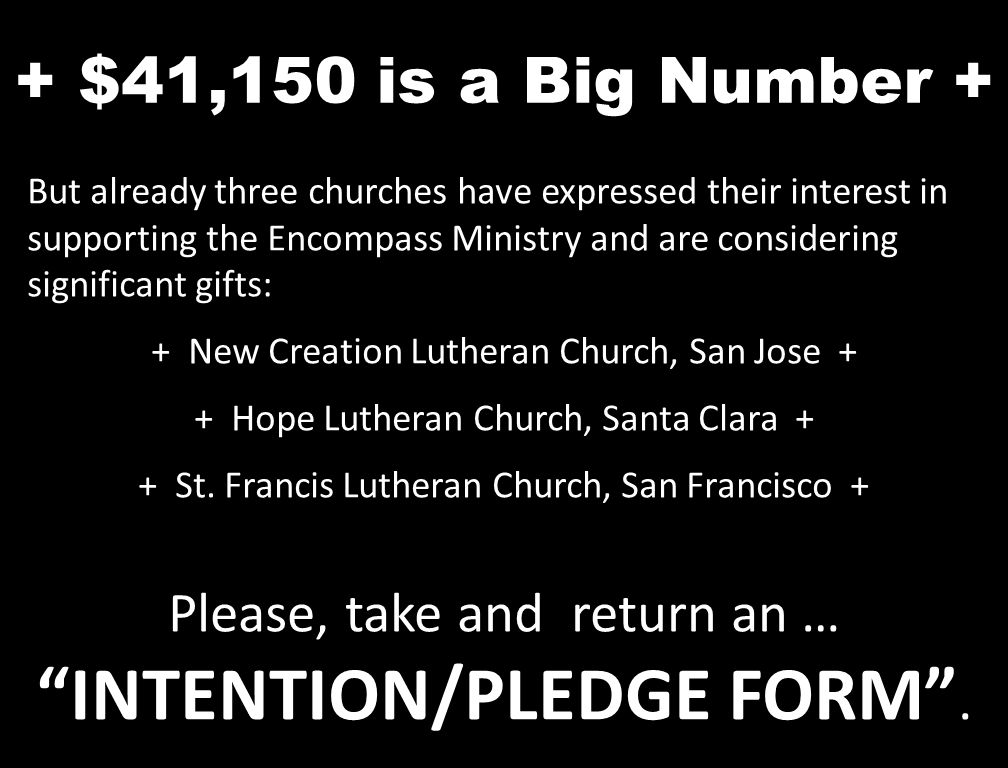+ $41,150 is a Big Number + But already three churches have expressed their interest in supporting the Encompass Ministry and are considering significant gifts: + New Creation Lutheran Church, San Jose + + Hope Lutheran Church, Santa Clara + + St.