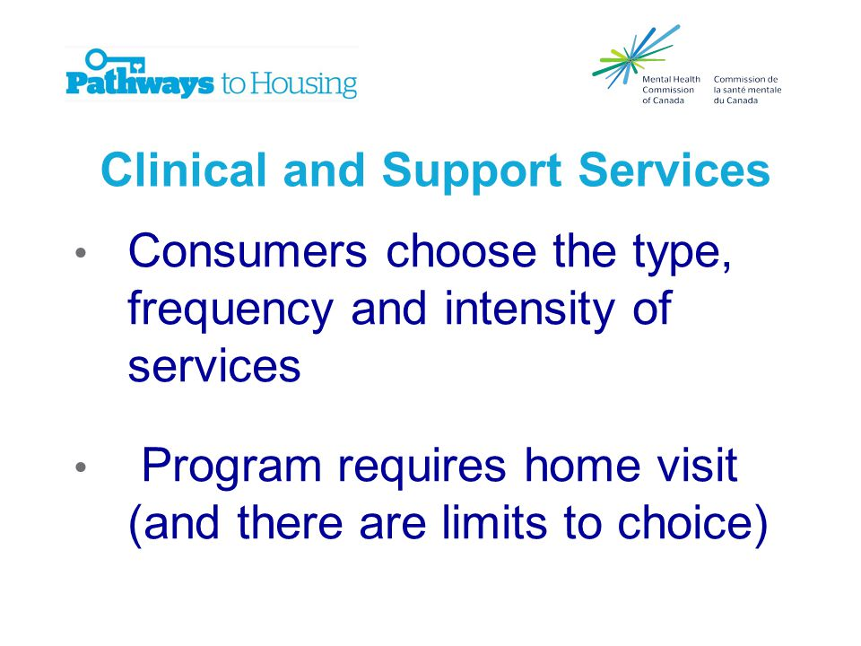 Clinical and Support Services Consumers choose the type, frequency and intensity of services Program requires home visit (and there are limits to choice)