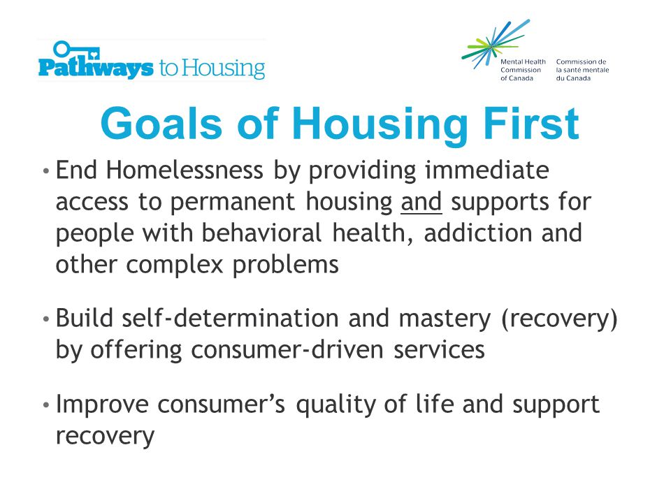Goals of Housing First End Homelessness by providing immediate access to permanent housing and supports for people with behavioral health, addiction and other complex problems Build self-determination and mastery (recovery) by offering consumer-driven services Improve consumer's quality of life and support recovery