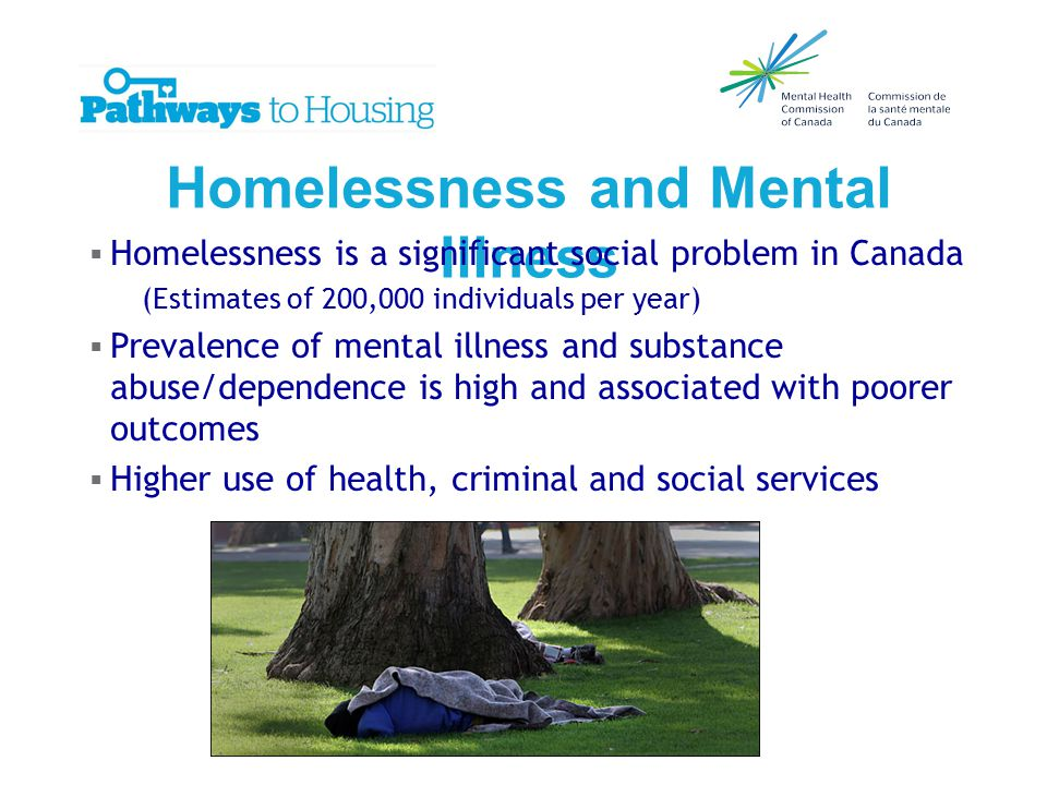 Homelessness and Mental Illness  Homelessness is a significant social problem in Canada (Estimates of 200,000 individuals per year)  Prevalence of mental illness and substance abuse/dependence is high and associated with poorer outcomes  Higher use of health, criminal and social services