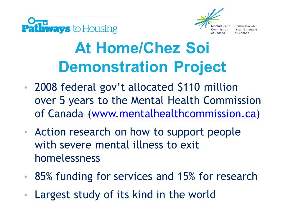 At Home/Chez Soi Demonstration Project 2008 federal gov't allocated $110 million over 5 years to the Mental Health Commission of Canada (www.mentalhealthcommission.ca)www.mentalhealthcommission.ca Action research on how to support people with severe mental illness to exit homelessness 85% funding for services and 15% for research Largest study of its kind in the world