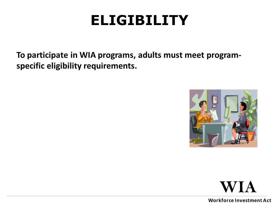 ELIGIBILITY To participate in WIA programs, adults must meet program- specific eligibility requirements.
