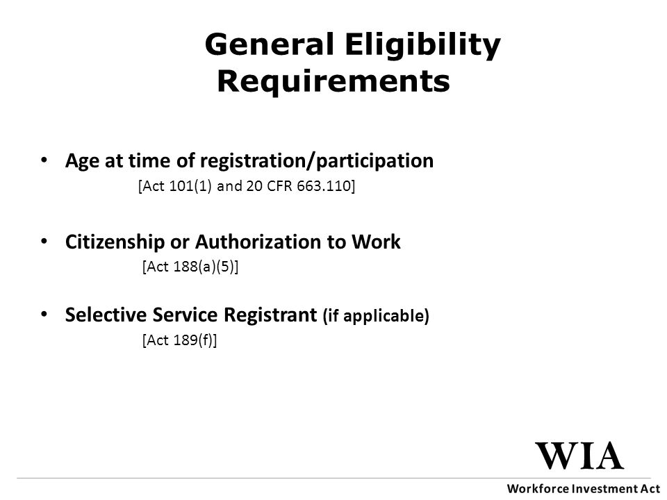 General Eligibility Requirements Age at time of registration/participation [Act 101(1) and 20 CFR 663.110] Citizenship or Authorization to Work [Act 188(a)(5)] Selective Service Registrant (if applicable) [Act 189(f)]