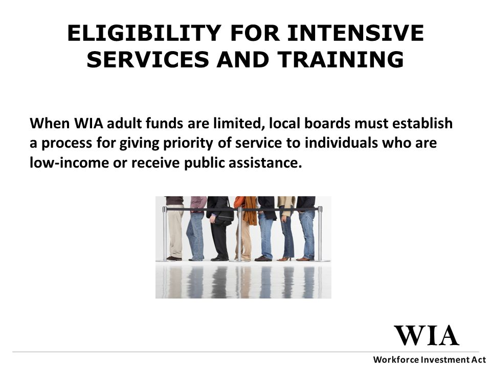 ELIGIBILITY FOR INTENSIVE SERVICES AND TRAINING When WIA adult funds are limited, local boards must establish a process for giving priority of service to individuals who are low-income or receive public assistance.