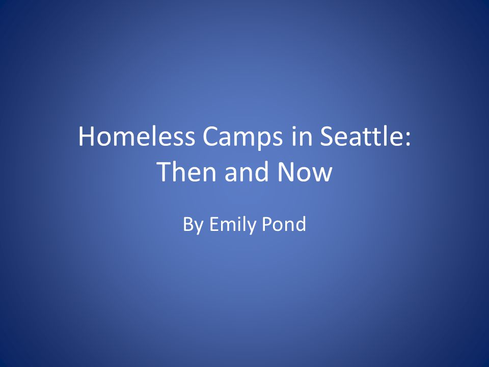 Homeless Camps in Seattle: Then and Now By Emily Pond
