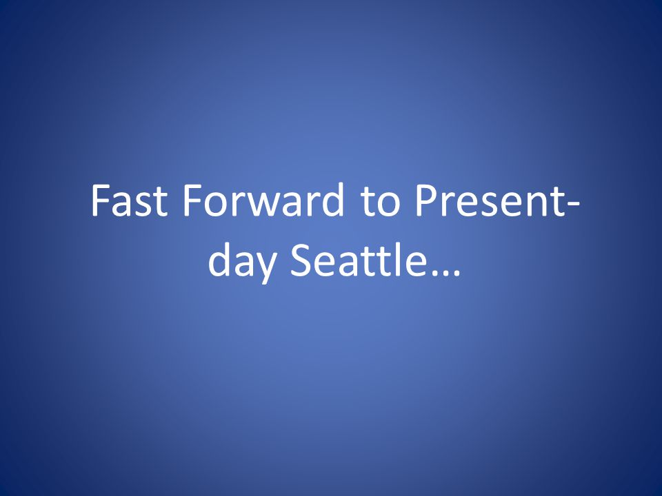 Fast Forward to Present- day Seattle…