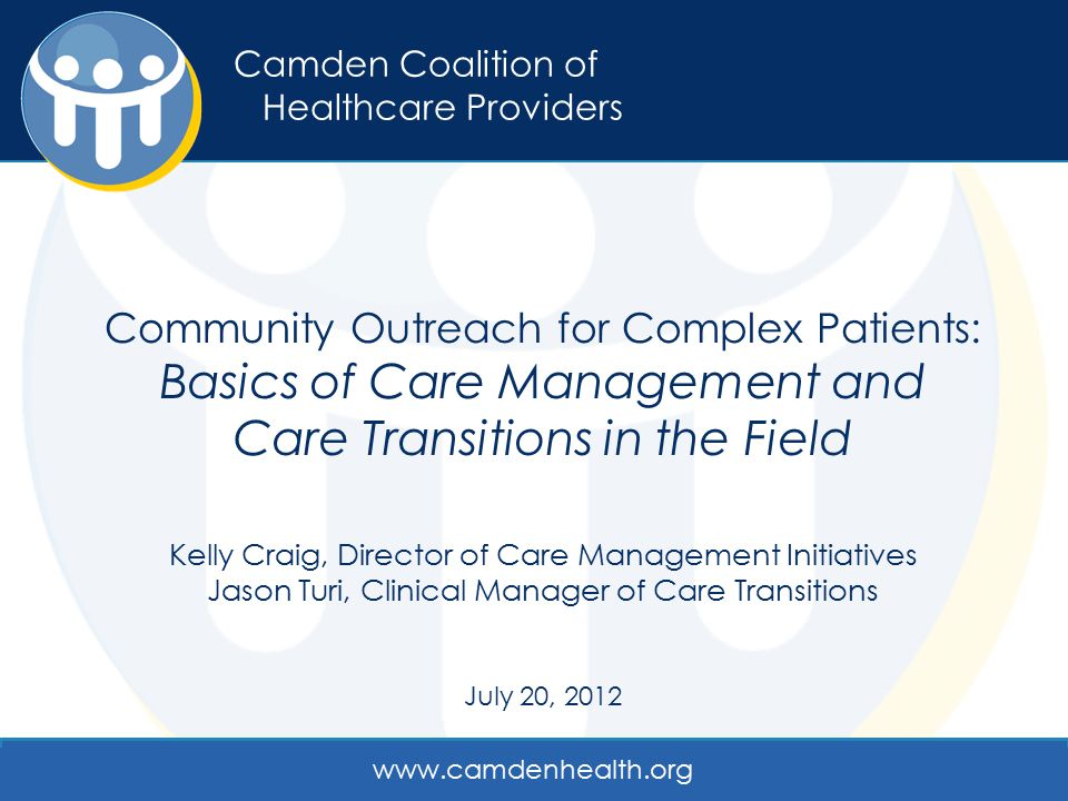 Camden Coalition of Healthcare Providers Community Outreach for Complex Patients: Basics of Care Management and Care Transitions in the Field Kelly Cr