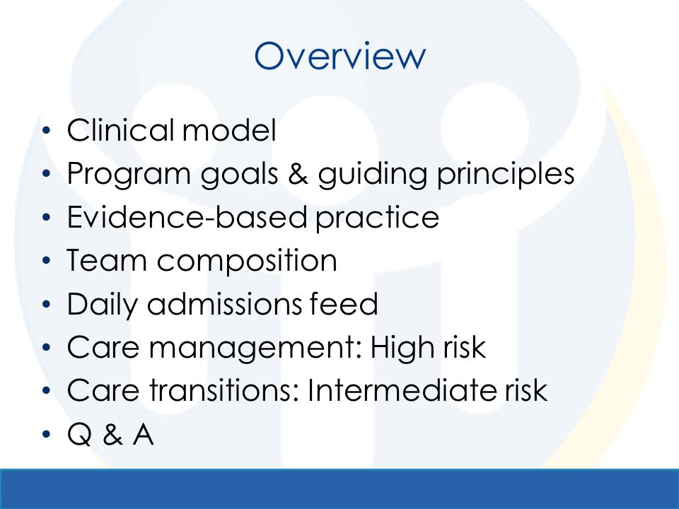 Overview Clinical model Program goals & guiding principles Evidence-based practice Team composition Daily admissions feed Care management: High risk C