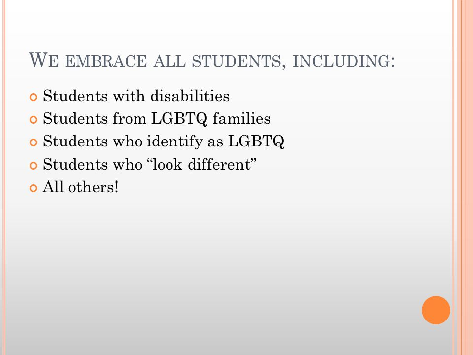 W E EMBRACE ALL STUDENTS, INCLUDING : Students with disabilities Students from LGBTQ families Students who identify as LGBTQ Students who look different All others!