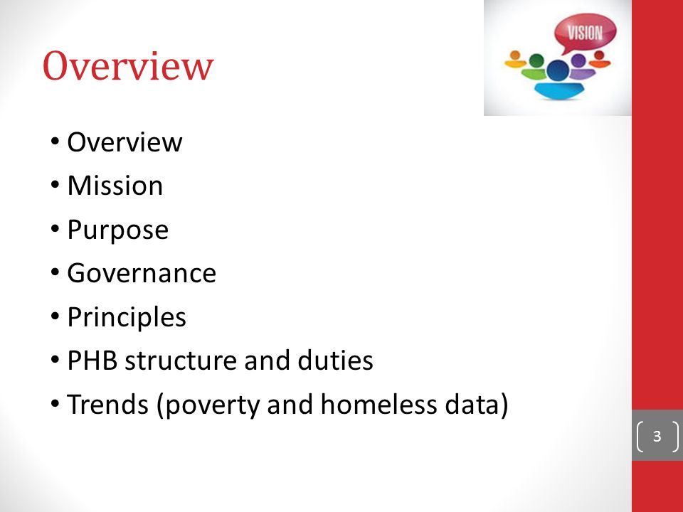 Overview Mission Purpose Governance Principles PHB structure and duties Trends (poverty and homeless data) 3