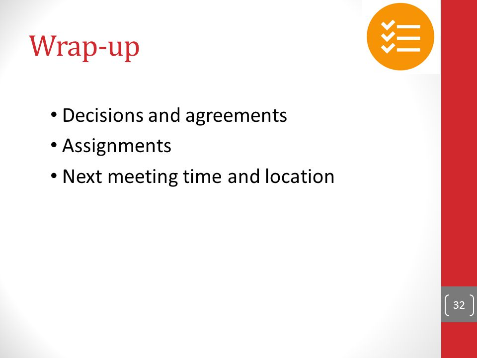 Wrap-up Decisions and agreements Assignments Next meeting time and location 32