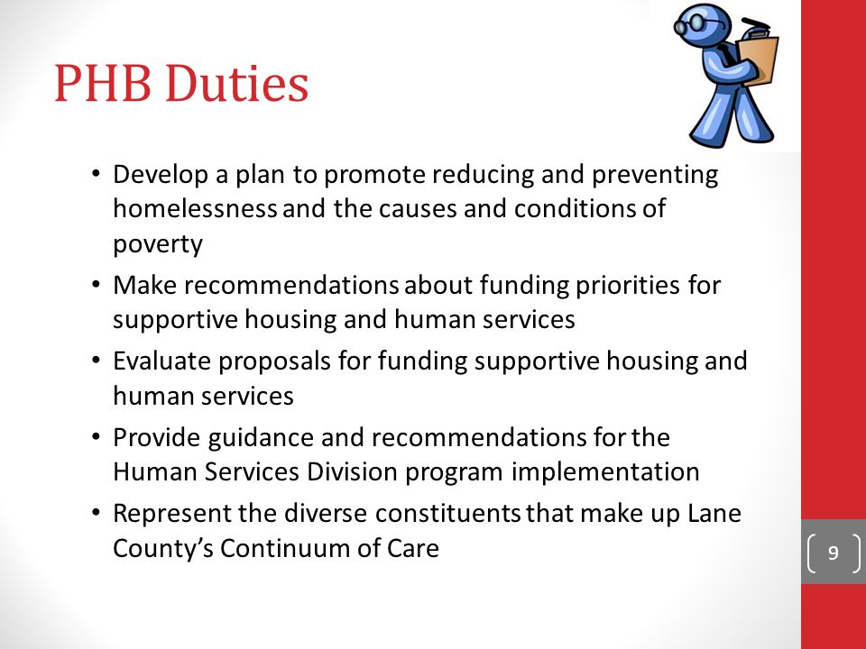 PHB Duties Develop a plan to promote reducing and preventing homelessness and the causes and conditions of poverty Make recommendations about funding priorities for supportive housing and human services Evaluate proposals for funding supportive housing and human services Provide guidance and recommendations for the Human Services Division program implementation Represent the diverse constituents that make up Lane County's Continuum of Care 9